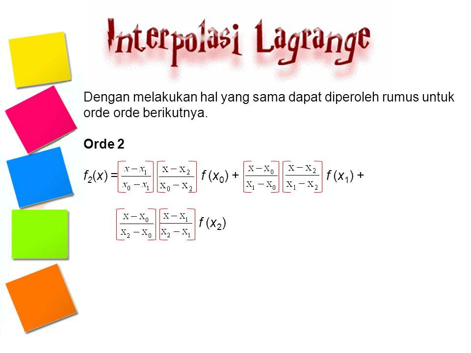Dengan melakukan hal yang sama dapat diperoleh rumus untuk orde orde berikutnya. Orde 2 f 2 (x) = f (x 0 ) + f (x 1 ) + f (x 2 )