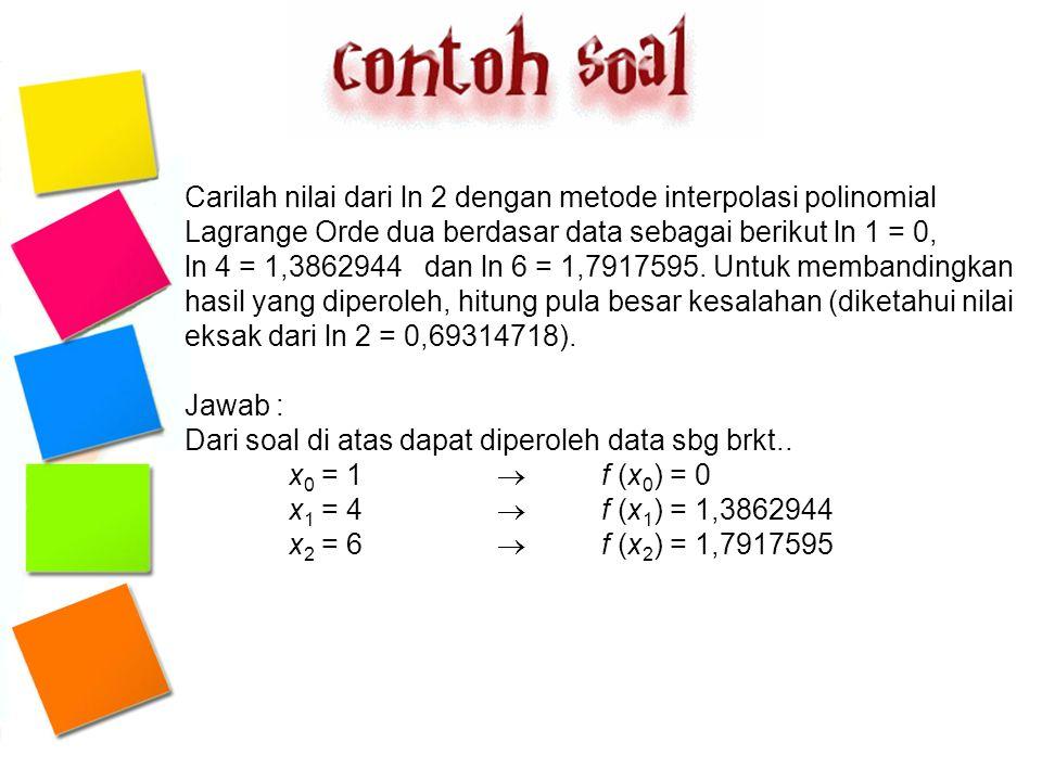 Carilah nilai dari ln 2 dengan metode interpolasi polinomial Lagrange Orde dua berdasar data sebagai berikut ln 1 = 0, ln 4 = 1,3862944 dan ln 6 = 1,7