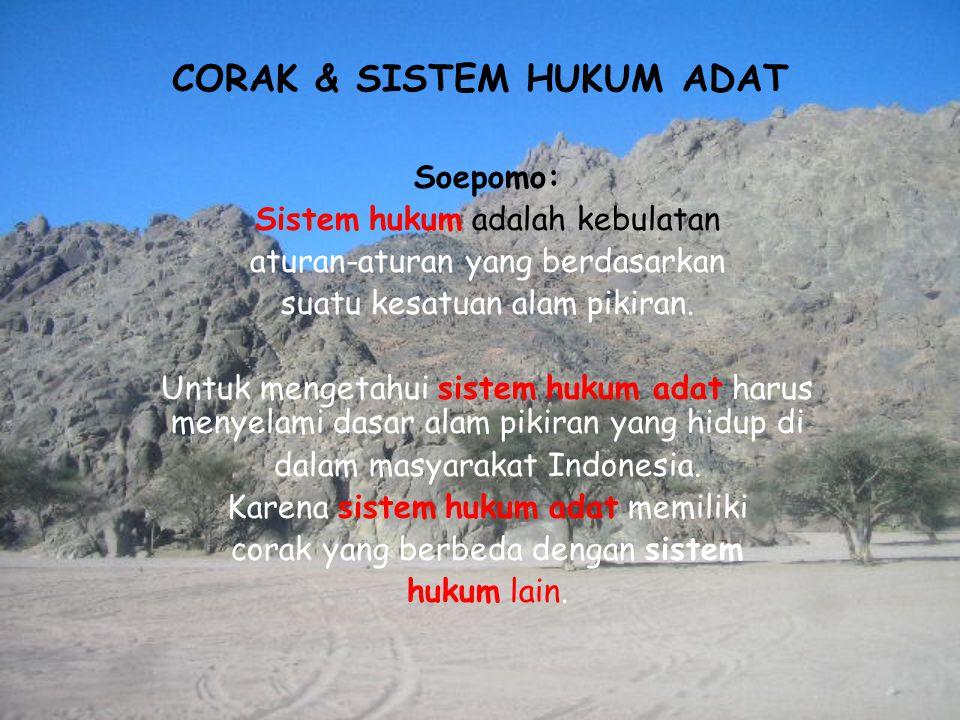 CORAK & SISTEM HUKUM ADAT Soepomo: Sistem hukum adalah kebulatan aturan-aturan yang berdasarkan suatu kesatuan alam pikiran. Untuk mengetahui sistem h
