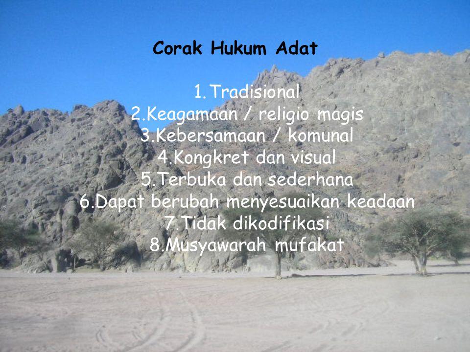 Corak Hukum Adat 1.Tradisional 2.Keagamaan / religio magis 3.Kebersamaan / komunal 4.Kongkret dan visual 5.Terbuka dan sederhana 6.Dapat berubah menye
