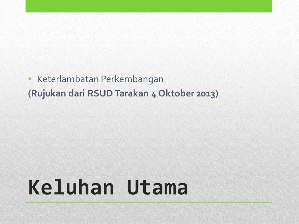 Keluhan Utama Keterlambatan Perkembangan (Rujukan dari RSUD Tarakan 4 Oktober 2013)