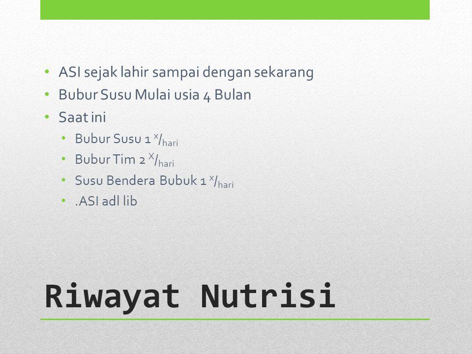 Riwayat Nutrisi ASI sejak lahir sampai dengan sekarang Bubur Susu Mulai usia 4 Bulan Saat ini Bubur Susu 1 x / hari Bubur Tim 2 X / hari Susu Bendera