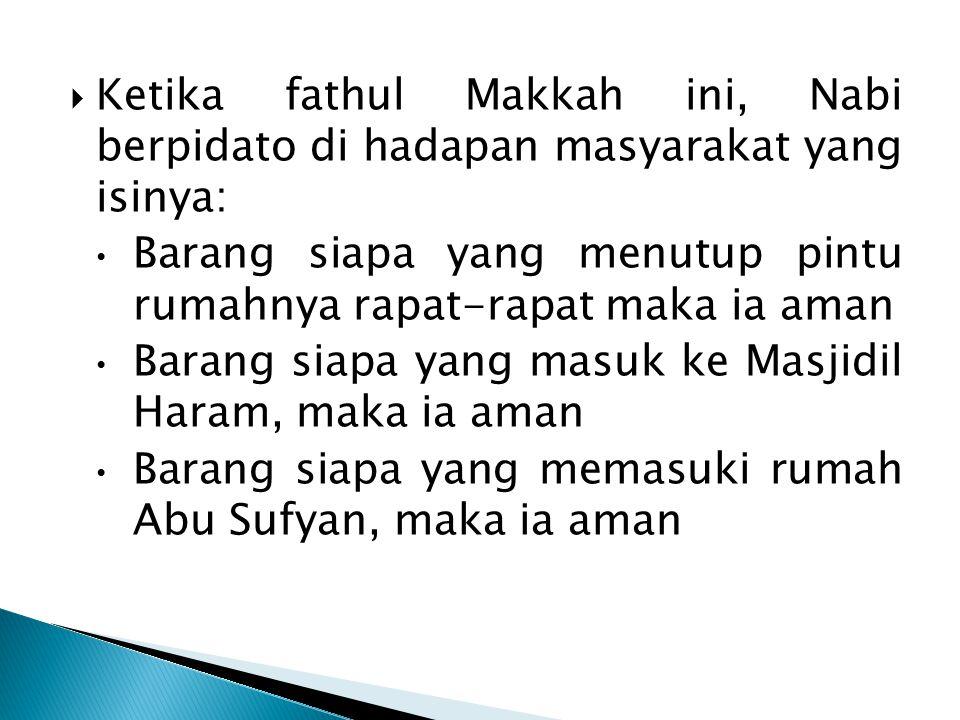  Ketika fathul Makkah ini, Nabi berpidato di hadapan masyarakat yang isinya: Barang siapa yang menutup pintu rumahnya rapat-rapat maka ia aman Barang