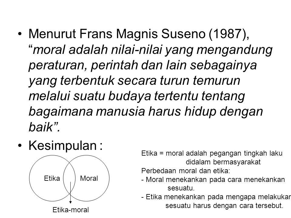 """Menurut Frans Magnis Suseno (1987), """"moral adalah nilai-nilai yang mengandung peraturan, perintah dan lain sebagainya yang terbentuk secara turun temu"""