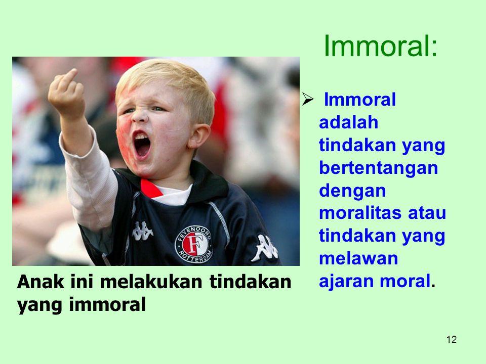 12 Immoral:  Immoral adalah tindakan yang bertentangan dengan moralitas atau tindakan yang melawan ajaran moral. Anak ini melakukan tindakan yang imm