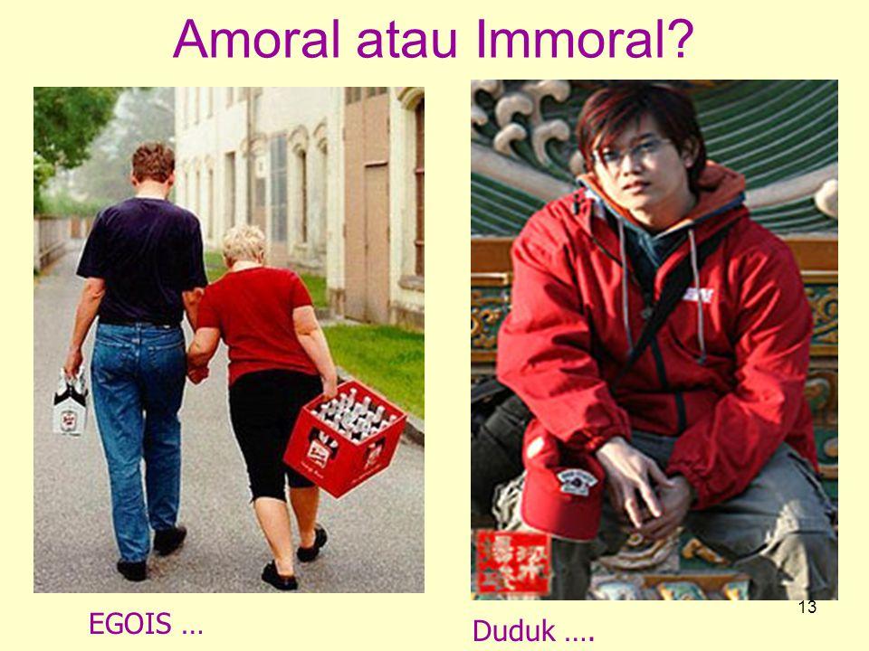 13 Amoral atau Immoral? EGOIS … Duduk ….