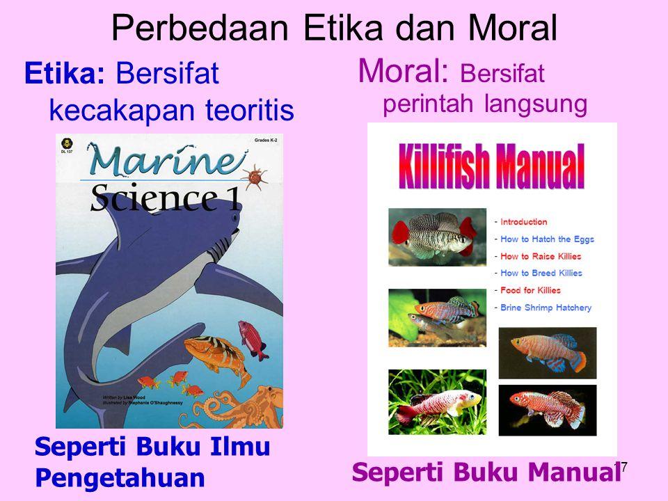 17 Moral: Bersifat perintah langsung Etika: Bersifat kecakapan teoritis Seperti Buku Manual Seperti Buku Ilmu Pengetahuan Perbedaan Etika dan Moral