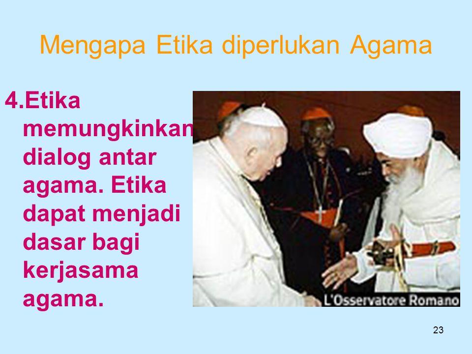 23 Mengapa Etika diperlukan Agama 4.Etika memungkinkan dialog antar agama. Etika dapat menjadi dasar bagi kerjasama agama.