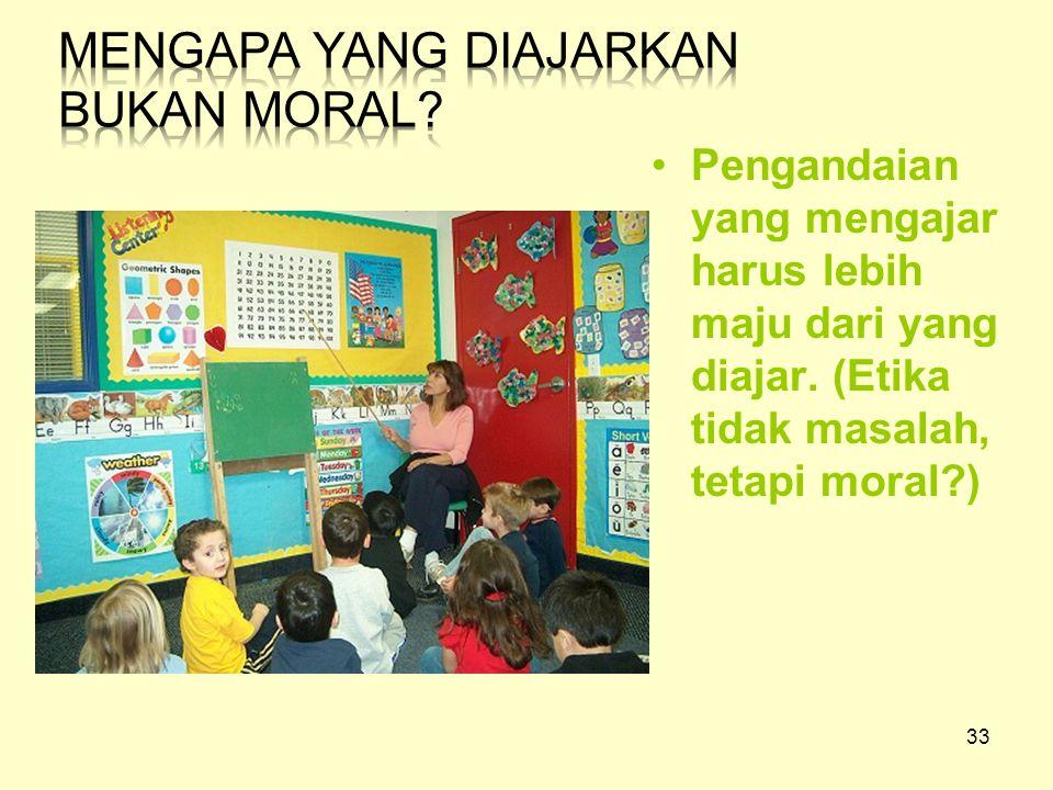 33 Pengandaian yang mengajar harus lebih maju dari yang diajar. (Etika tidak masalah, tetapi moral?)
