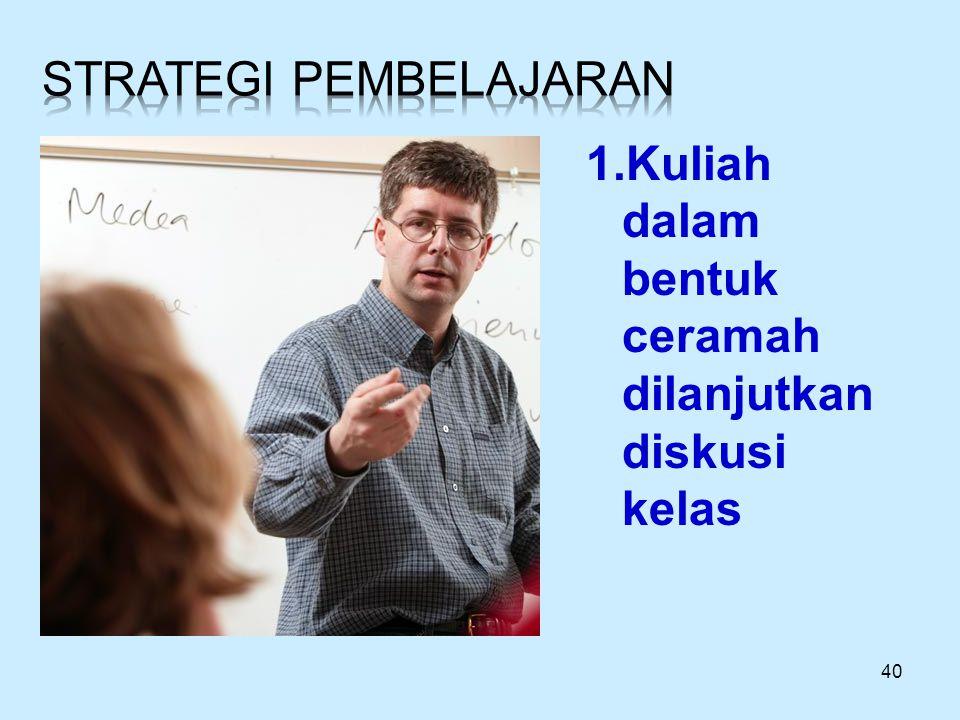 40 1.Kuliah dalam bentuk ceramah dilanjutkan diskusi kelas