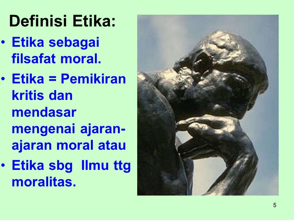 5 Definisi Etika: Etika sebagai filsafat moral. Etika = Pemikiran kritis dan mendasar mengenai ajaran- ajaran moral atau Etika sbg Ilmu ttg moralitas.