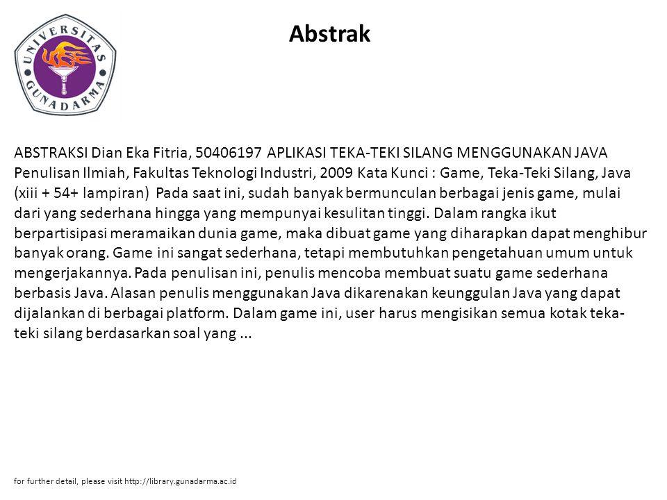 Abstrak ABSTRAKSI Dian Eka Fitria, 50406197 APLIKASI TEKA-TEKI SILANG MENGGUNAKAN JAVA Penulisan Ilmiah, Fakultas Teknologi Industri, 2009 Kata Kunci : Game, Teka-Teki Silang, Java (xiii + 54+ lampiran) Pada saat ini, sudah banyak bermunculan berbagai jenis game, mulai dari yang sederhana hingga yang mempunyai kesulitan tinggi.