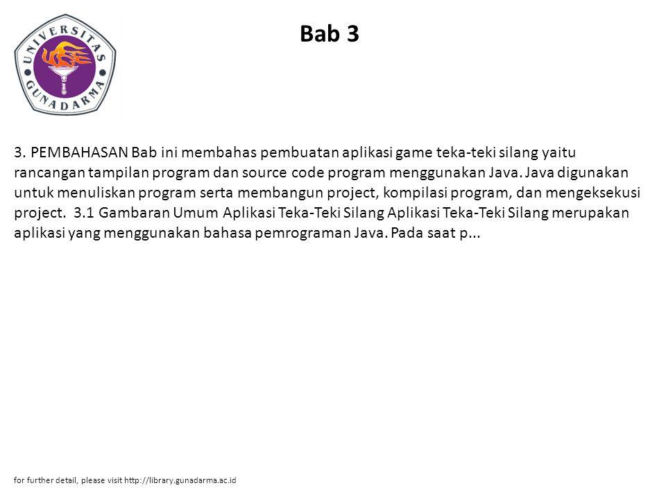 Bab 3 3. PEMBAHASAN Bab ini membahas pembuatan aplikasi game teka-teki silang yaitu rancangan tampilan program dan source code program menggunakan Jav