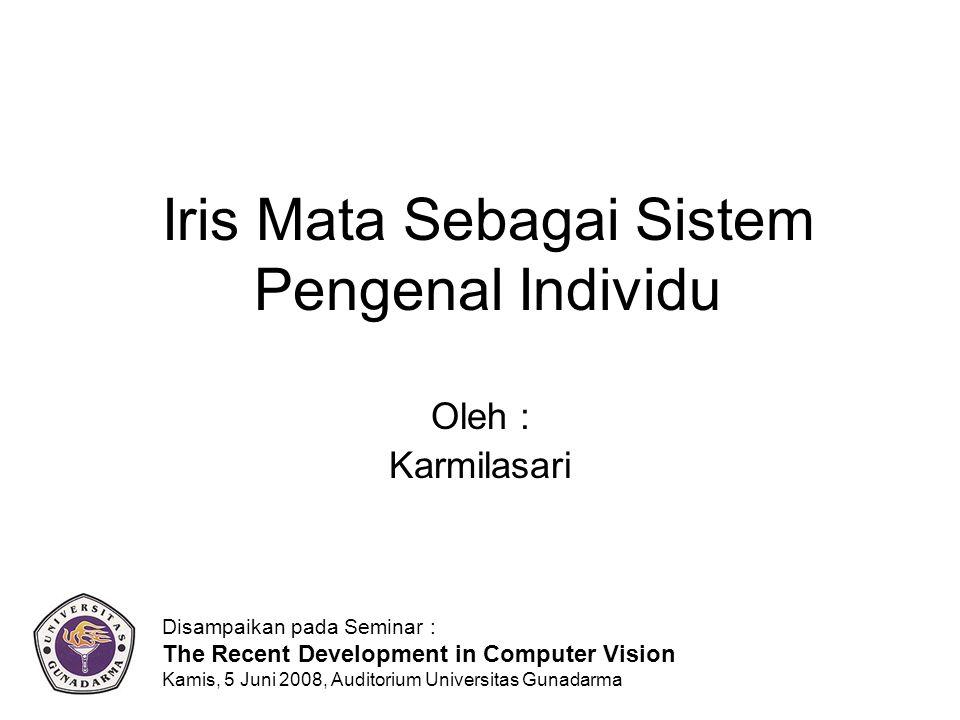 Iris Mata Sebagai Sistem Pengenal Individu Oleh : Karmilasari Disampaikan pada Seminar : The Recent Development in Computer Vision Kamis, 5 Juni 2008, Auditorium Universitas Gunadarma