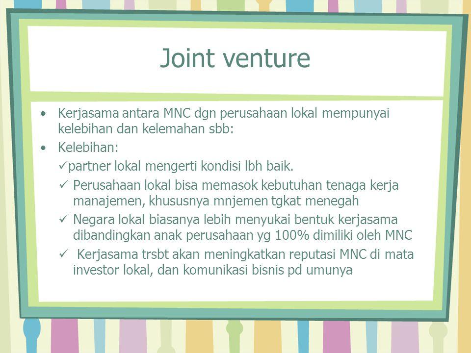 Joint venture Kerjasama antara MNC dgn perusahaan lokal mempunyai kelebihan dan kelemahan sbb: Kelebihan: partner lokal mengerti kondisi lbh baik. Per