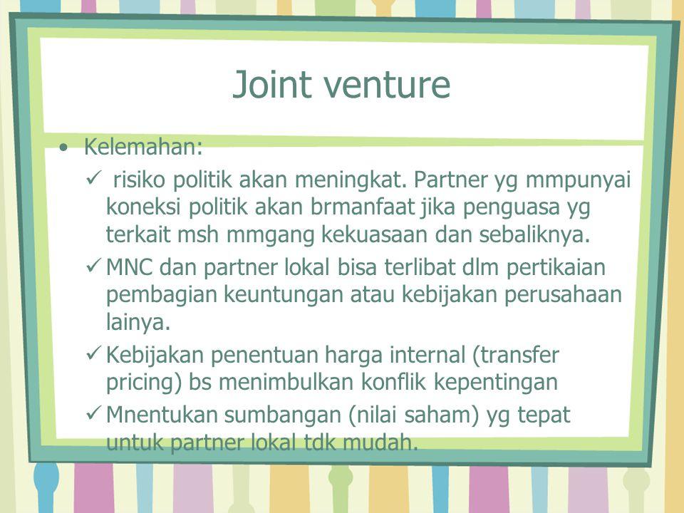 Joint venture Kelemahan: risiko politik akan meningkat. Partner yg mmpunyai koneksi politik akan brmanfaat jika penguasa yg terkait msh mmgang kekuasa