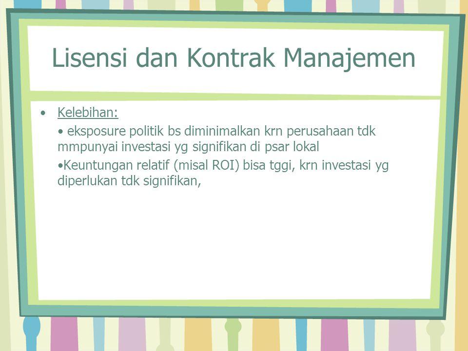 Lisensi dan Kontrak Manajemen Kelebihan: eksposure politik bs diminimalkan krn perusahaan tdk mmpunyai investasi yg signifikan di psar lokal Keuntunga