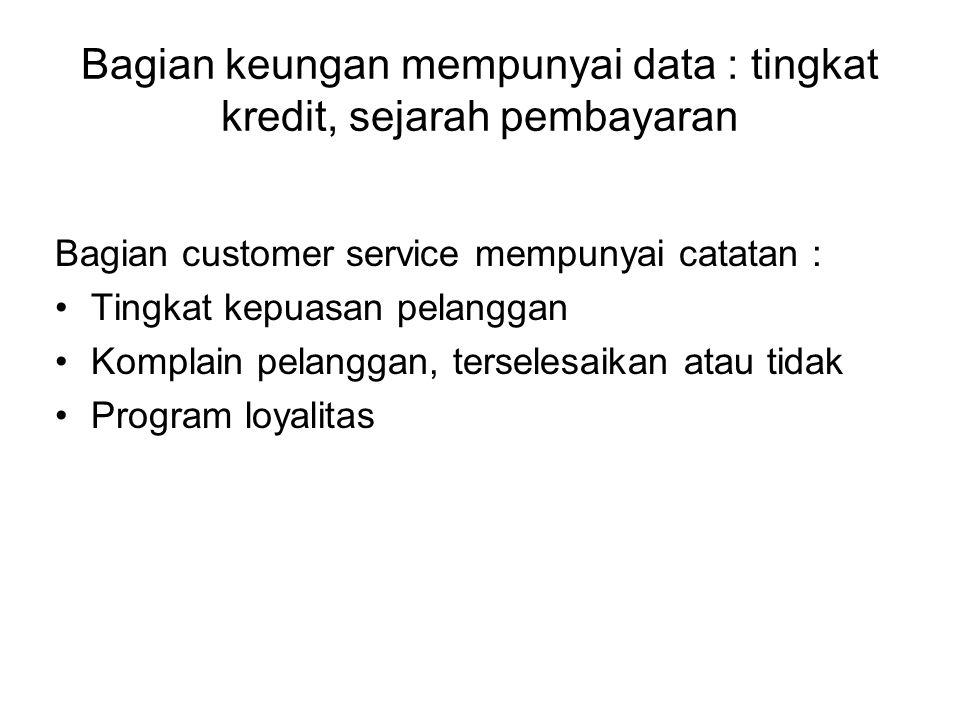 Bagian keungan mempunyai data : tingkat kredit, sejarah pembayaran Bagian customer service mempunyai catatan : Tingkat kepuasan pelanggan Komplain pel