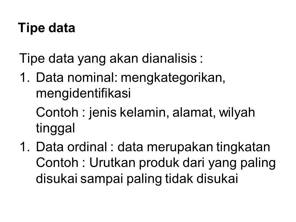 Tipe data Tipe data yang akan dianalisis : 1.Data nominal: mengkategorikan, mengidentifikasi Contoh : jenis kelamin, alamat, wilyah tinggal 1.Data ord