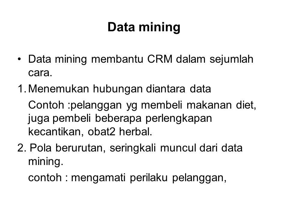 Data mining Data mining membantu CRM dalam sejumlah cara. 1.Menemukan hubungan diantara data Contoh :pelanggan yg membeli makanan diet, juga pembeli b