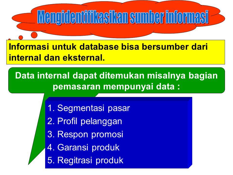 Informasi untuk database bisa bersumber dari internal dan eksternal. Data internal dapat ditemukan misalnya bagian pemasaran mempunyai data : 1. Segme