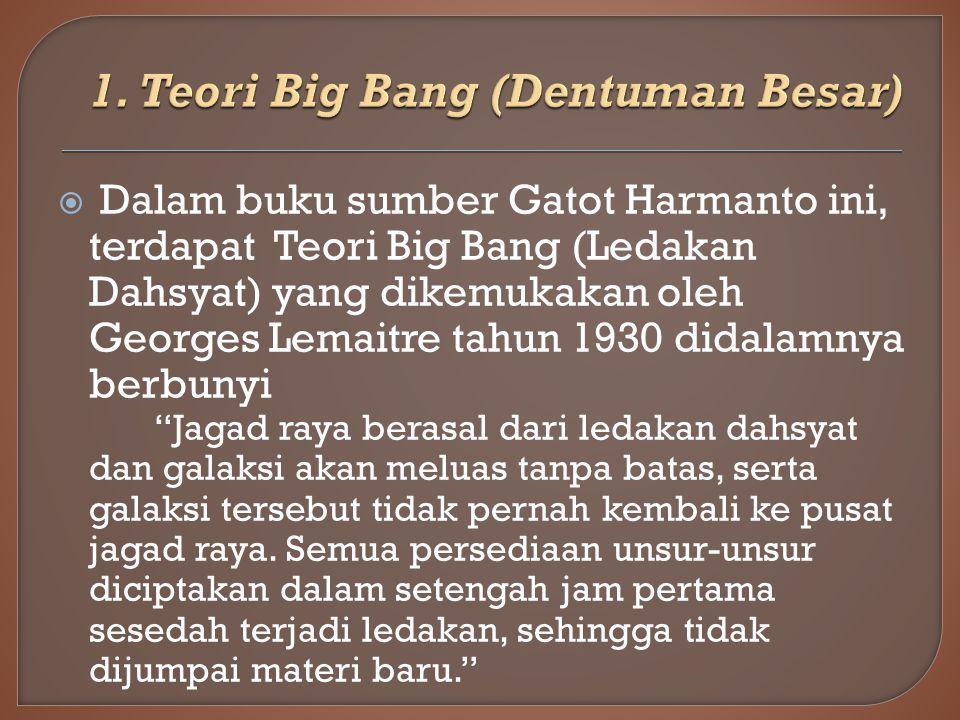  Dalam buku sumber Gatot Harmanto ini, terdapat Teori Big Bang (Ledakan Dahsyat) yang dikemukakan oleh Georges Lemaitre tahun 1930 didalamnya berbunyi Jagad raya berasal dari ledakan dahsyat dan galaksi akan meluas tanpa batas, serta galaksi tersebut tidak pernah kembali ke pusat jagad raya.