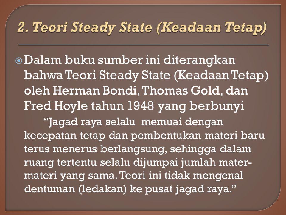  Dalam buku sumber ini diterangkan bahwa Teori Steady State (Keadaan Tetap) oleh Herman Bondi, Thomas Gold, dan Fred Hoyle tahun 1948 yang berbunyi Jagad raya selalu memuai dengan kecepatan tetap dan pembentukan materi baru terus menerus berlangsung, sehingga dalam ruang tertentu selalu dijumpai jumlah mater- materi yang sama.