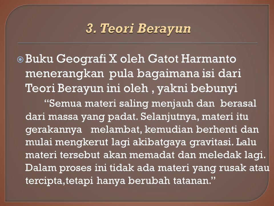  Buku Geografi X oleh Gatot Harmanto menerangkan pula bagaimana isi dari Teori Berayun ini oleh, yakni bebunyi Semua materi saling menjauh dan berasal dari massa yang padat.