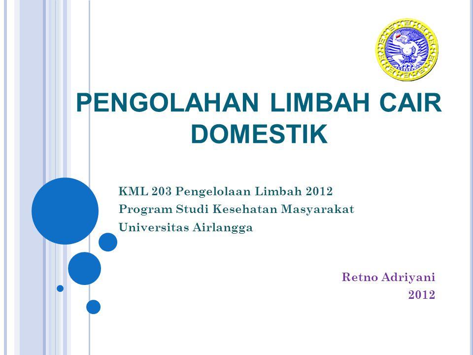 PENGOLAHAN LIMBAH CAIR DOMESTIK KML 203 Pengelolaan Limbah 2012 Program Studi Kesehatan Masyarakat Universitas Airlangga Retno Adriyani 2012