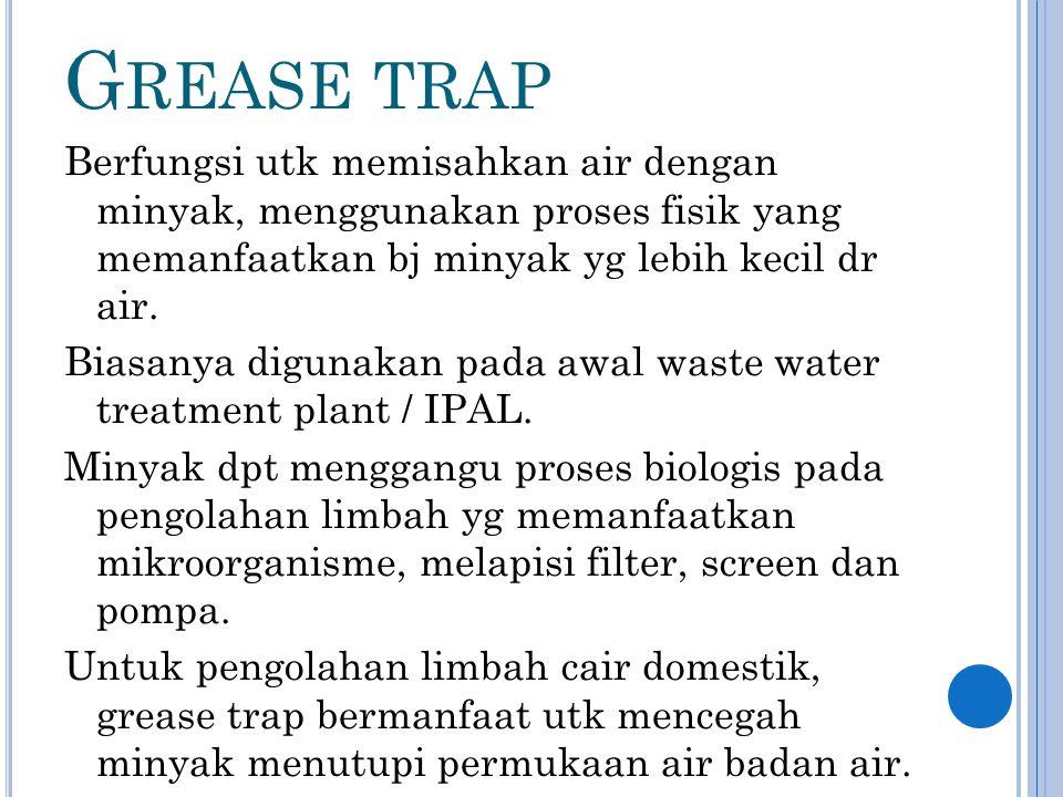 G REASE TRAP Berfungsi utk memisahkan air dengan minyak, menggunakan proses fisik yang memanfaatkan bj minyak yg lebih kecil dr air.