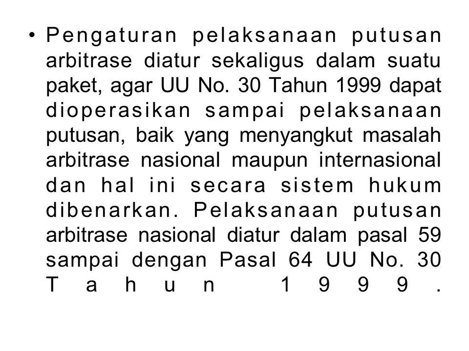 Pengaturan pelaksanaan putusan arbitrase diatur sekaligus dalam suatu paket, agar UU No. 30 Tahun 1999 dapat dioperasikan sampai pelaksanaan putusan,