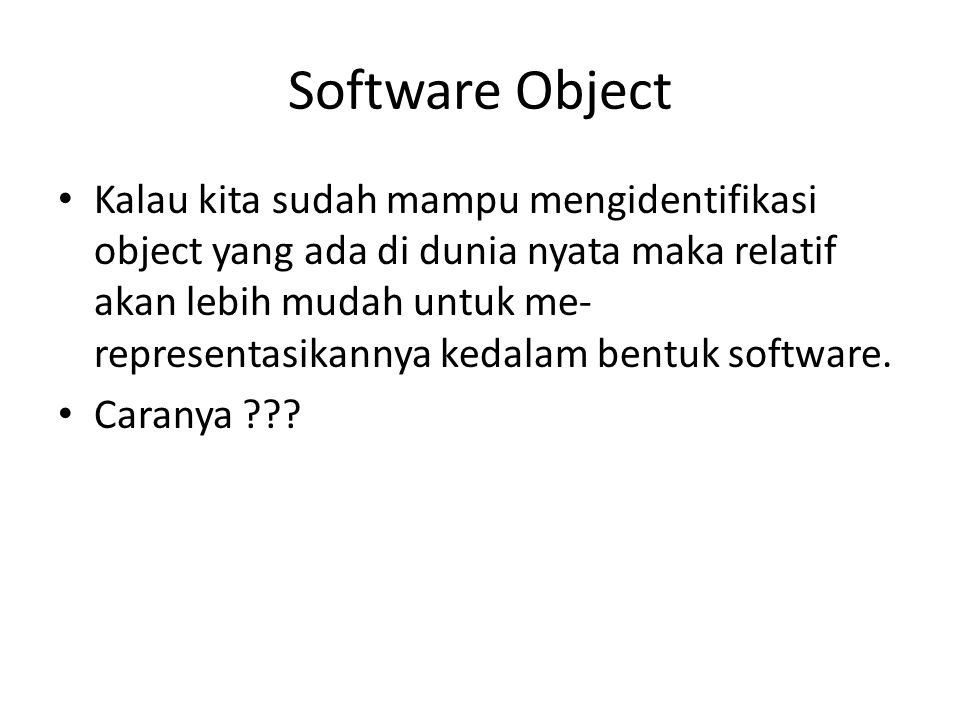 Software Object Kalau kita sudah mampu mengidentifikasi object yang ada di dunia nyata maka relatif akan lebih mudah untuk me- representasikannya kedalam bentuk software.