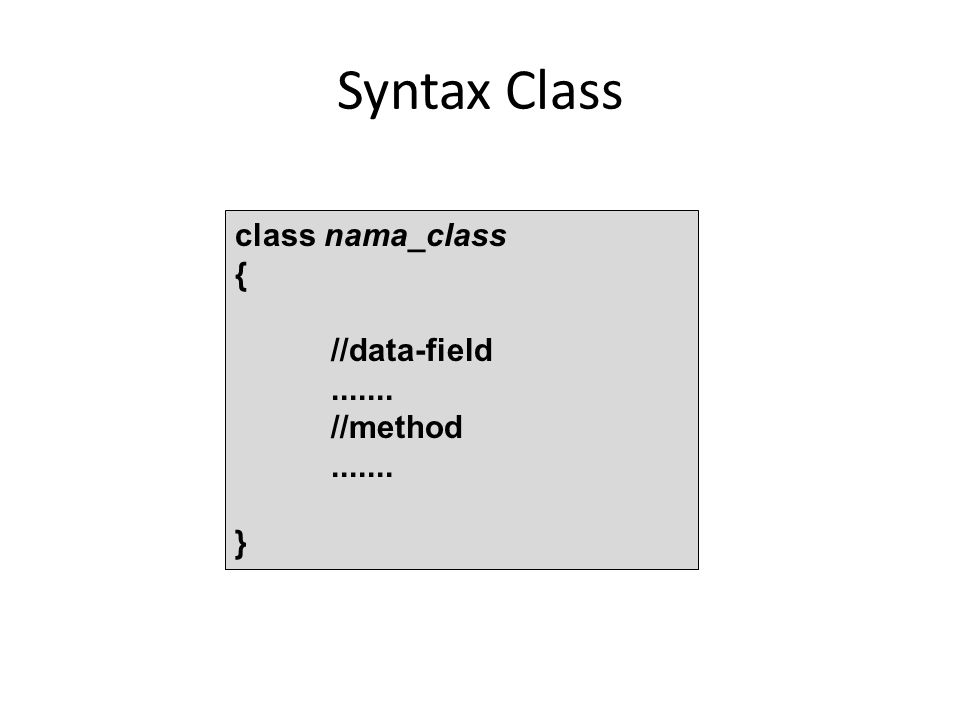 Syntax Class class nama_class { //data-field....... //method....... }