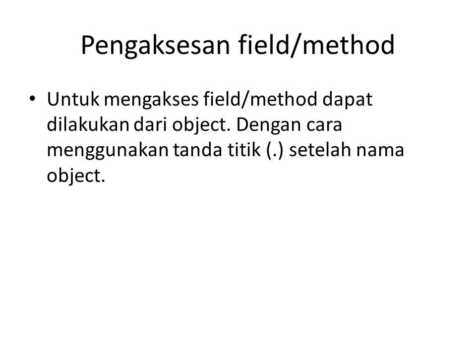 Pengaksesan field/method Untuk mengakses field/method dapat dilakukan dari object. Dengan cara menggunakan tanda titik (.) setelah nama object.