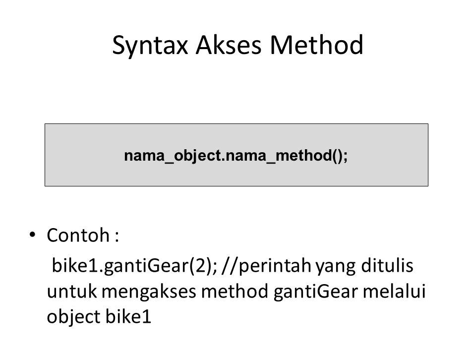 Syntax Akses Method Contoh : bike1.gantiGear(2); //perintah yang ditulis untuk mengakses method gantiGear melalui object bike1 nama_object.nama_method();