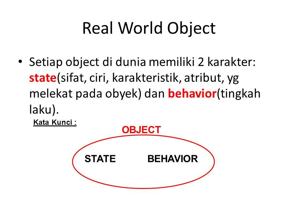 Real World Object Setiap object di dunia memiliki 2 karakter: state(sifat, ciri, karakteristik, atribut, yg melekat pada obyek) dan behavior(tingkah laku).