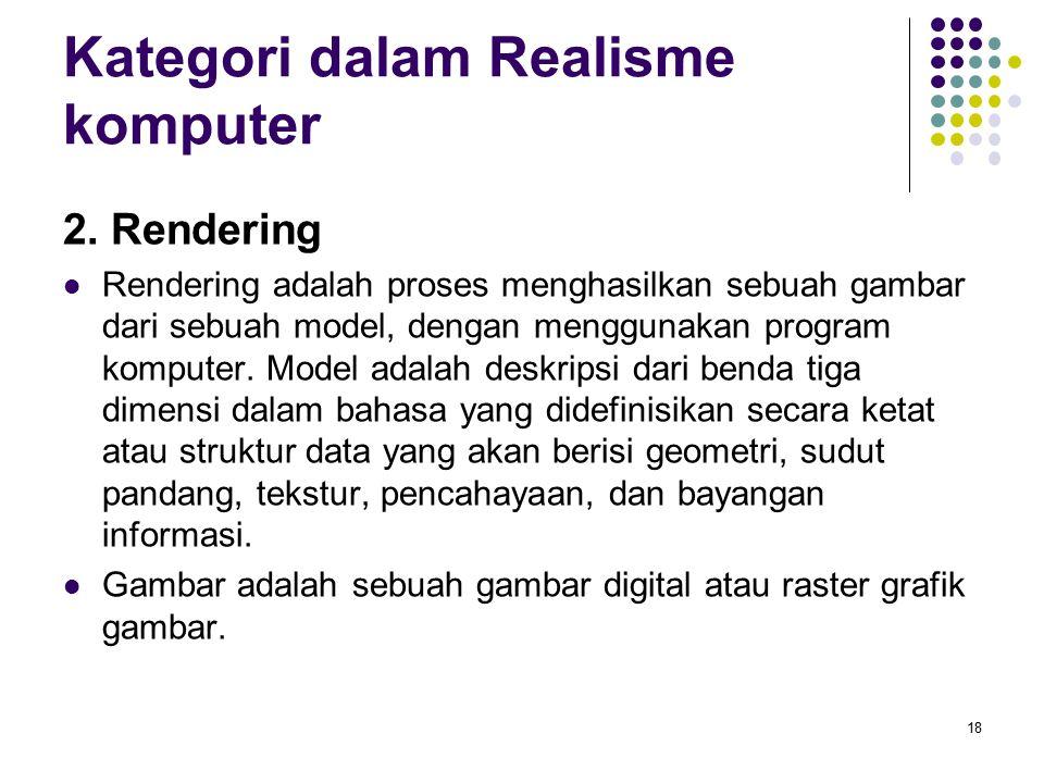 Kategori dalam Realisme komputer 2. Rendering Rendering adalah proses menghasilkan sebuah gambar dari sebuah model, dengan menggunakan program kompute