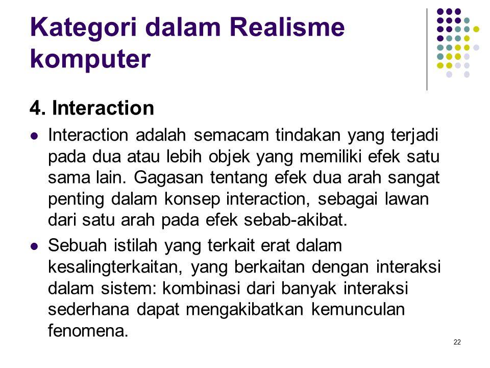 Kategori dalam Realisme komputer 4. Interaction Interaction adalah semacam tindakan yang terjadi pada dua atau lebih objek yang memiliki efek satu sam