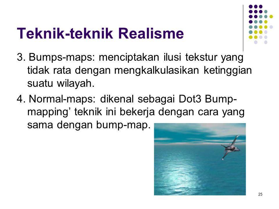 Teknik-teknik Realisme 3. Bumps-maps: menciptakan ilusi tekstur yang tidak rata dengan mengkalkulasikan ketinggian suatu wilayah. 4. Normal-maps: dike