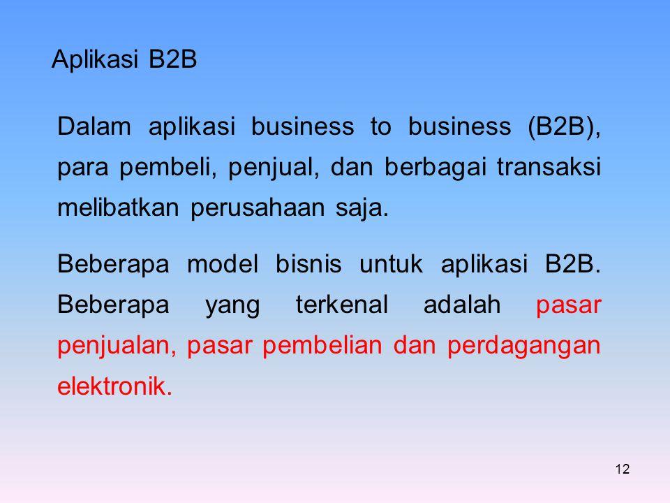 12 Aplikasi B2B Dalam aplikasi business to business (B2B), para pembeli, penjual, dan berbagai transaksi melibatkan perusahaan saja. Beberapa model bi