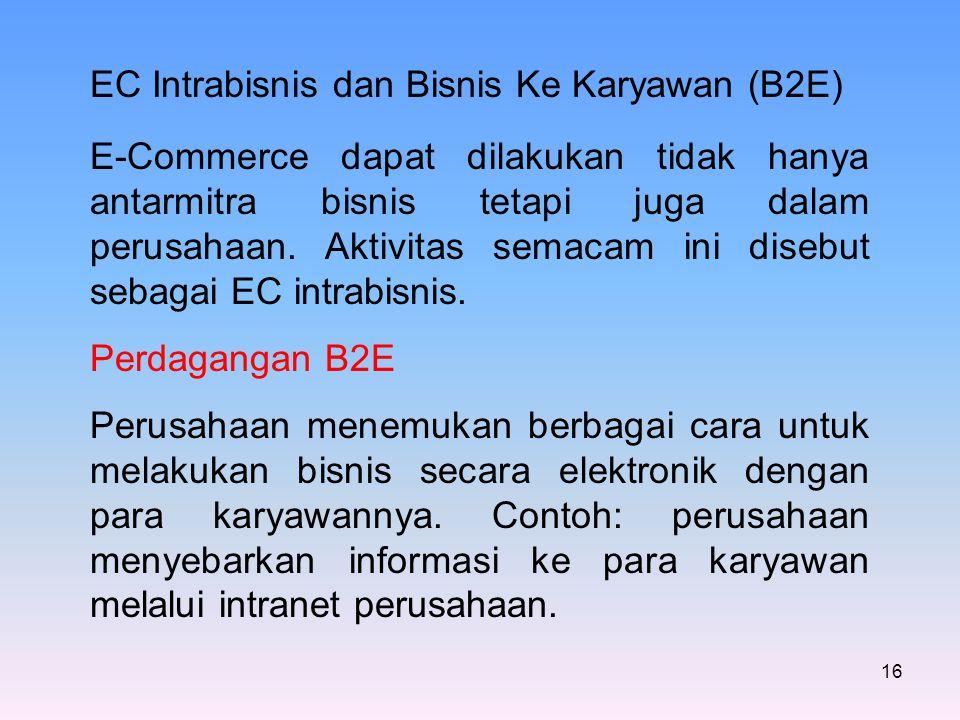 16 EC Intrabisnis dan Bisnis Ke Karyawan (B2E) E-Commerce dapat dilakukan tidak hanya antarmitra bisnis tetapi juga dalam perusahaan. Aktivitas semaca