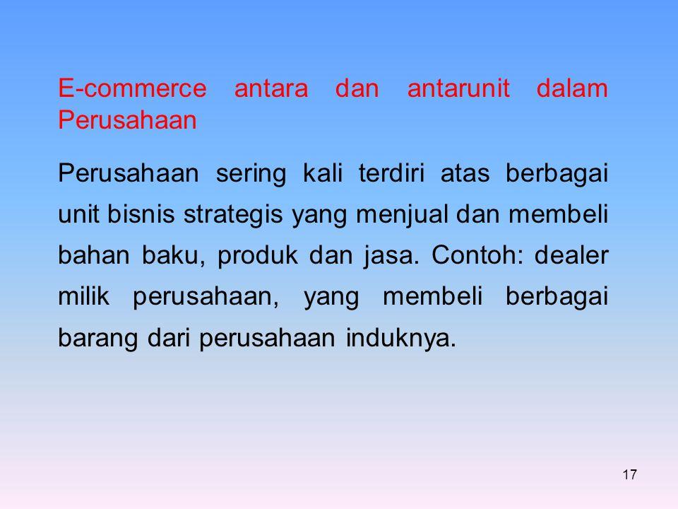 17 E-commerce antara dan antarunit dalam Perusahaan Perusahaan sering kali terdiri atas berbagai unit bisnis strategis yang menjual dan membeli bahan baku, produk dan jasa.