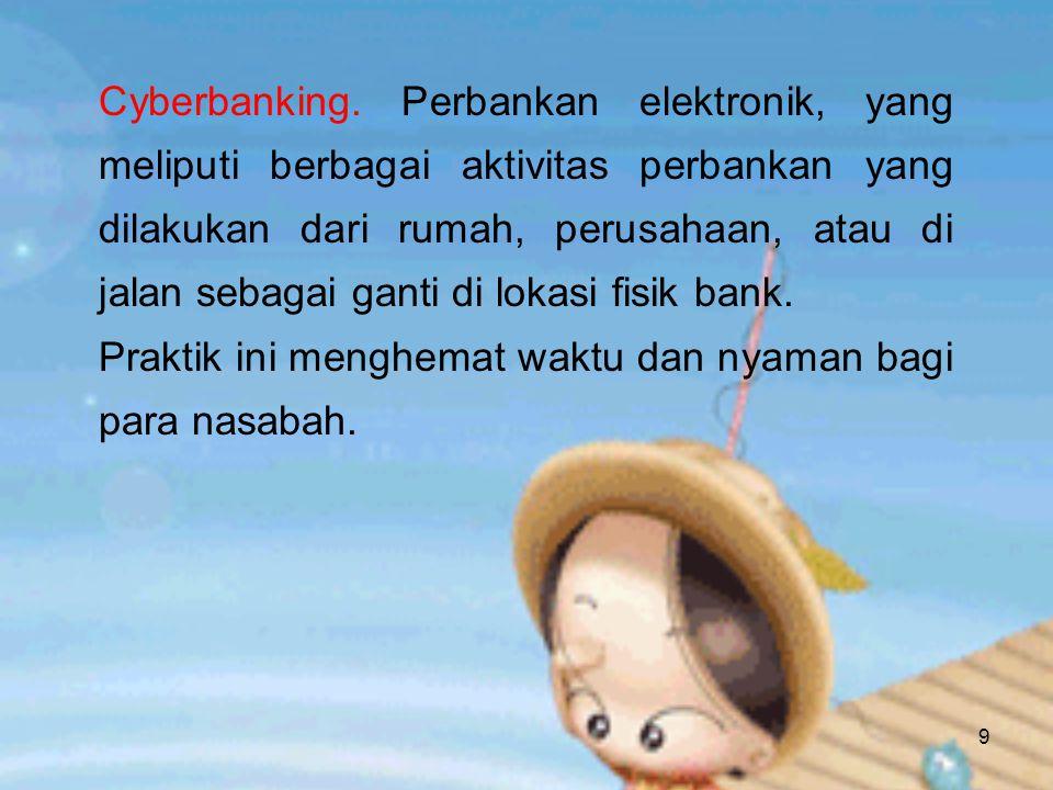 9 Cyberbanking. Perbankan elektronik, yang meliputi berbagai aktivitas perbankan yang dilakukan dari rumah, perusahaan, atau di jalan sebagai ganti di