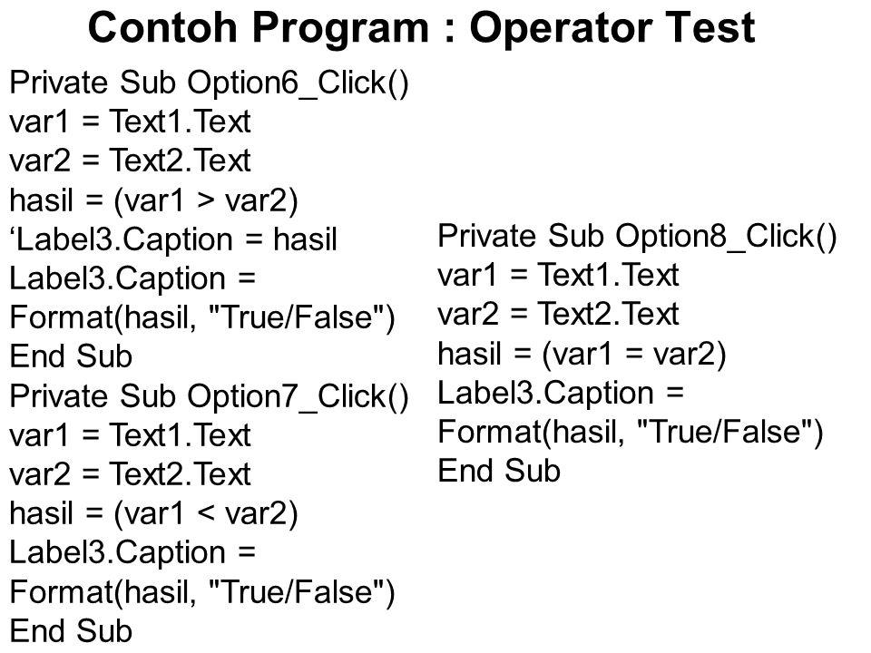 Contoh Program : Operator Test Private Sub Option6_Click() var1 = Text1.Text var2 = Text2.Text hasil = (var1 > var2) 'Label3.Caption = hasil Label3.Caption = Format(hasil, True/False ) End Sub Private Sub Option7_Click() var1 = Text1.Text var2 = Text2.Text hasil = (var1 < var2) Label3.Caption = Format(hasil, True/False ) End Sub Private Sub Option8_Click() var1 = Text1.Text var2 = Text2.Text hasil = (var1 = var2) Label3.Caption = Format(hasil, True/False ) End Sub