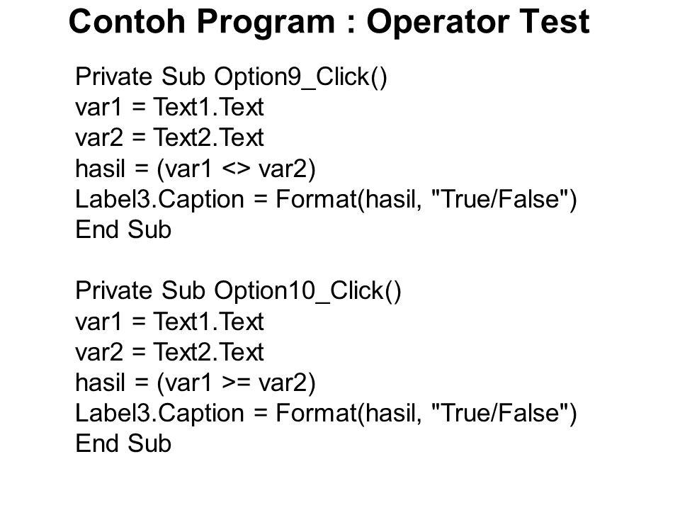 Contoh Program : Operator Test Private Sub Option9_Click() var1 = Text1.Text var2 = Text2.Text hasil = (var1 <> var2) Label3.Caption = Format(hasil, True/False ) End Sub Private Sub Option10_Click() var1 = Text1.Text var2 = Text2.Text hasil = (var1 >= var2) Label3.Caption = Format(hasil, True/False ) End Sub
