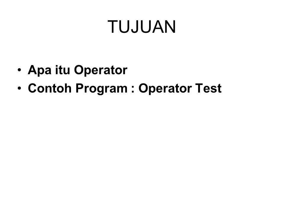 TUJUAN Apa itu Operator Contoh Program : Operator Test