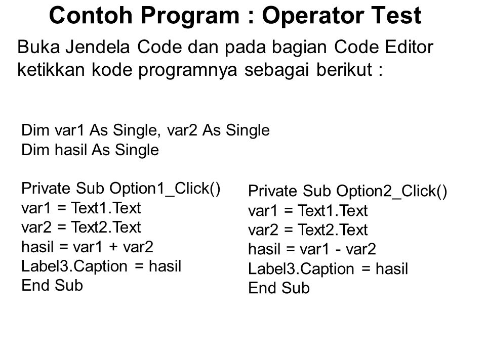 Contoh Program : Operator Test Buka Jendela Code dan pada bagian Code Editor ketikkan kode programnya sebagai berikut : Dim var1 As Single, var2 As Single Dim hasil As Single Private Sub Option1_Click() var1 = Text1.Text var2 = Text2.Text hasil = var1 + var2 Label3.Caption = hasil End Sub Private Sub Option2_Click() var1 = Text1.Text var2 = Text2.Text hasil = var1 - var2 Label3.Caption = hasil End Sub