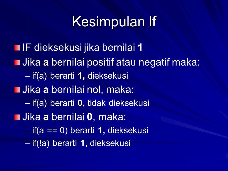 Kesimpulan If IF dieksekusi jika bernilai 1 Jika a bernilai positif atau negatif maka: – –if(a) berarti 1, dieksekusi Jika a bernilai nol, maka: – –if(a) berarti 0, tidak dieksekusi Jika a bernilai 0, maka: – –if(a == 0) berarti 1, dieksekusi – –if(!a) berarti 1, dieksekusi