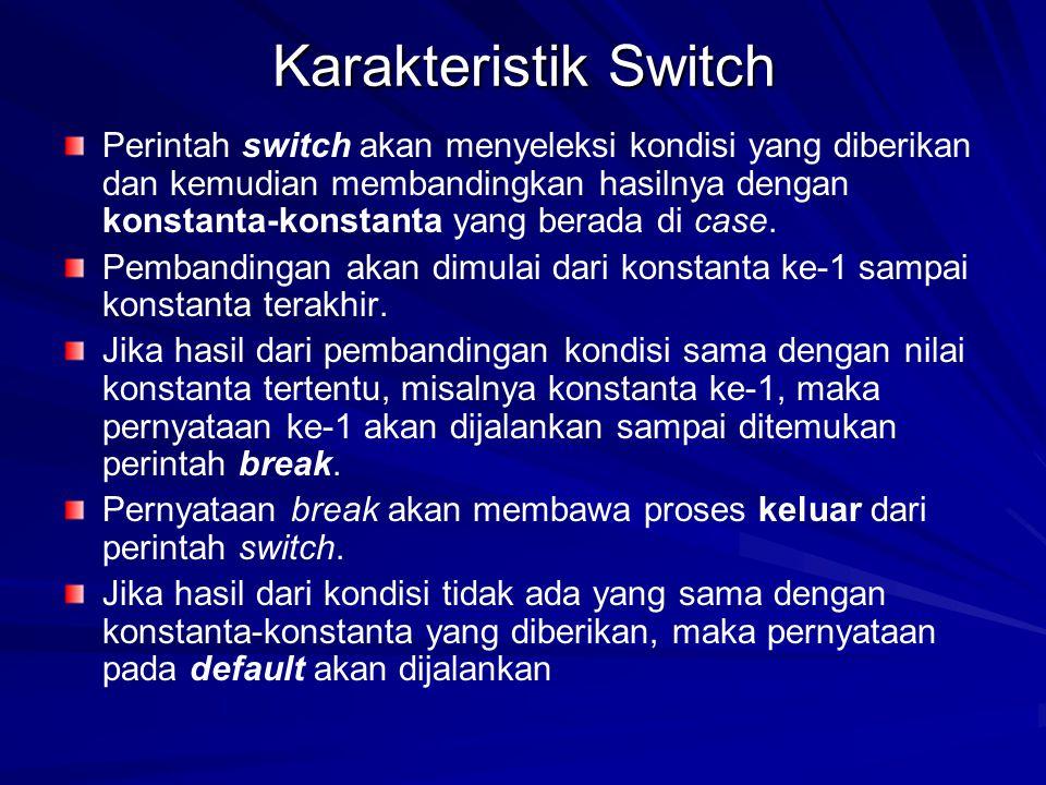 Karakteristik Switch Perintah switch akan menyeleksi kondisi yang diberikan dan kemudian membandingkan hasilnya dengan konstanta-konstanta yang berada di case.