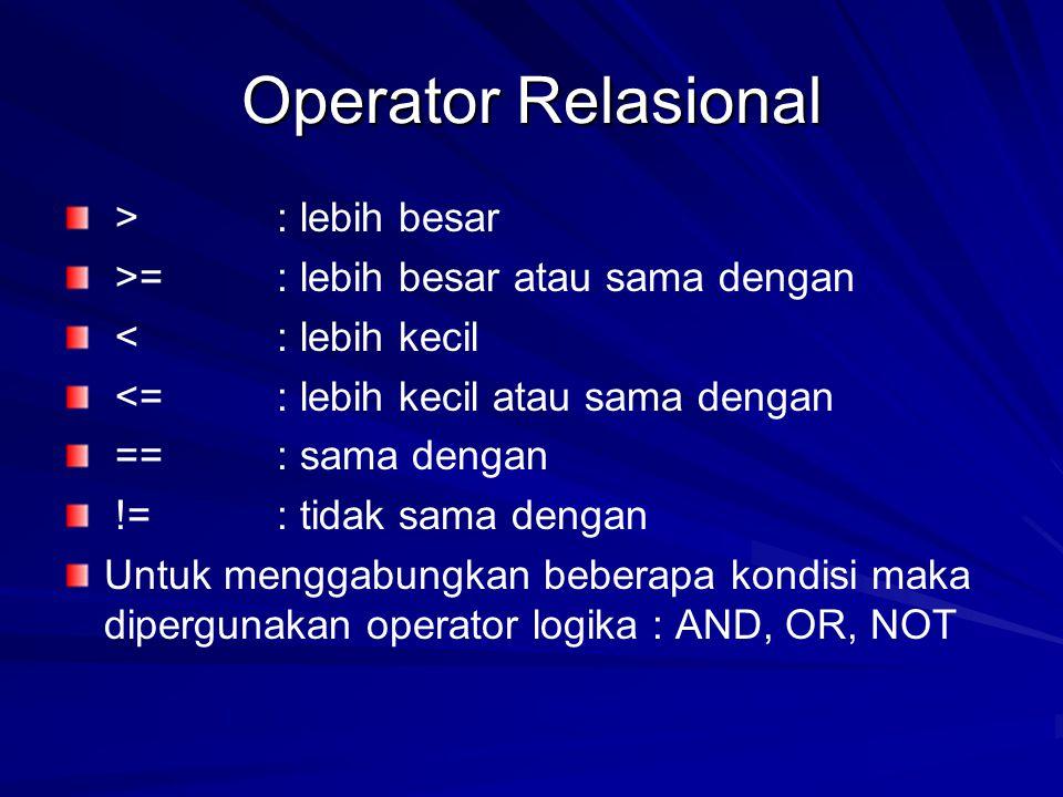 Operator Relasional > : lebih besar >= : lebih besar atau sama dengan < : lebih kecil <= : lebih kecil atau sama dengan == : sama dengan != : tidak sama dengan Untuk menggabungkan beberapa kondisi maka dipergunakan operator logika : AND, OR, NOT